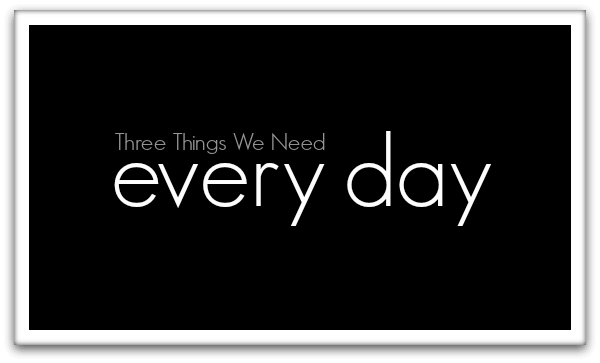 Three Things We Need Every Day